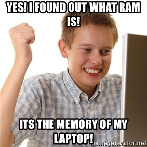 First Day on the internet kid - yES! I FOUND OUT WHAT RAM IS! ITS THE MEMORY OF MY LAPTOP!