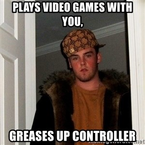 Scumbag Steve - pLAYS VIDEO GAMES WITH YOU, GREASES UP CONTROLLER