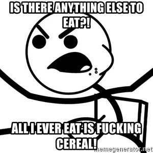 Cereal Guy Angry - is there anything else to eat?! all i ever eat is fucking cereal!