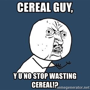 Y U No - cereal guy, y u no stop wasting cereal!?