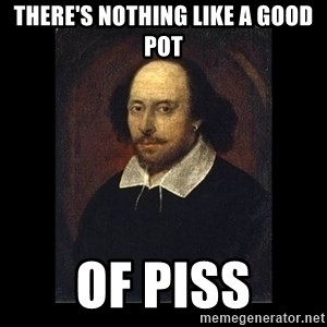 William Shakespeare - there's nothing like a good pot of piss