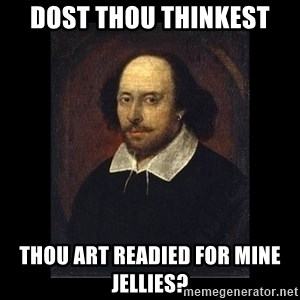 William Shakespeare - dost thou thinkest thou art readied for mine jellies?