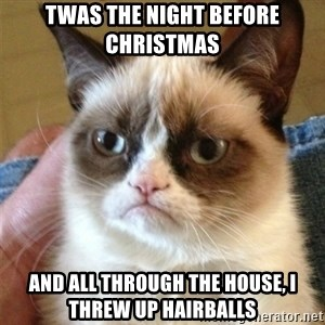 Grumpy Cat  - twas the night before christmas and all through the house, i threw up hairballs