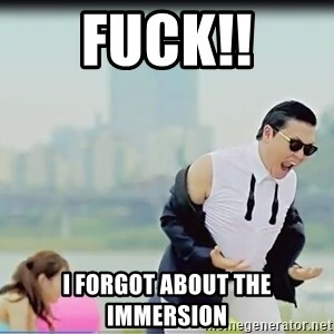 Psy's DAT ASS - Fuck!! I FORGOT ABOUT THE IMMERSION