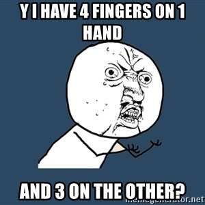 Y U No - y i have 4 fingers on 1 hand and 3 on the other?