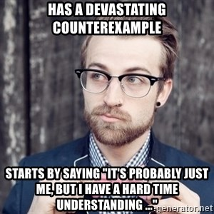 """Scumbag Analytic Philosopher - HAS A DEVASTATING COUNTEREXAMPLE STARTS BY SAYING """"IT'S PROBABLY JUST ME, BUT I HAVE A HARD TIME UNDERSTANDING ..."""""""