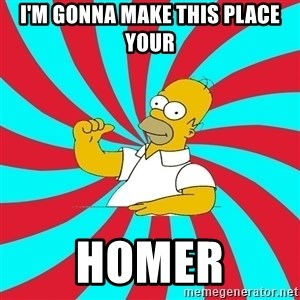Frases Homero Simpson - I'm gonna make this place your homer
