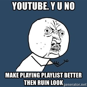 Y U No - youtube. y u no make playing playlist better then ruin look