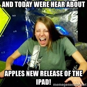 Unfunny/Uninformed Podcast Girl - And today were hear about apples new release of the ipad!