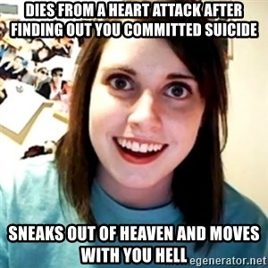 Overly Obsessed Girlfriend - dies from a heart attack after finding out you COMMITTED suicide sneaks out of heaven and moves with you hell