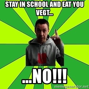 Mihalok - STAY IN SCHOOL AND EAT YOU VEGT… …NO!!!