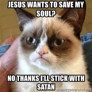 Grumpy Cat  - jesus wants to save my soul?  no thanks I'll stick with satan