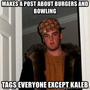 Scumbag Steve - makes a post about burgers and bowling tags everyone except kaleb