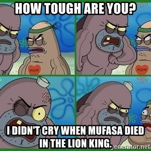 How tough are you - how tough are you? I didn't cry when Mufasa died in The lion king.