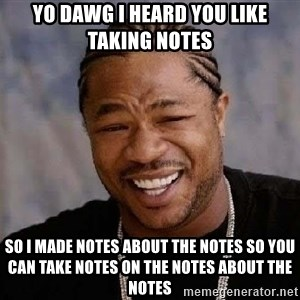 Yo Dawg - YO dawg i heard you like taking notes So I made notes about the notes so you can take notes on the notes about the notes