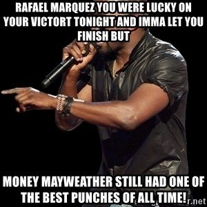 Kanye West - Rafael Marquez you were lucky on your victort tonight and imma let you finish but money mayweather still had one of the best punches of all time!
