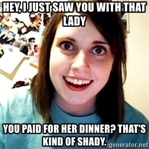 Overly Obsessed Girlfriend - Hey, I just saw you with that lady you paid for her dinner? that's kind of shady.