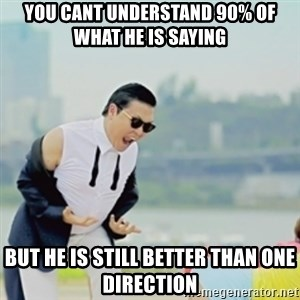 Gangnam Style - YOU CANT UNDERSTAND 90% OF WHAT HE IS SAYING BUT HE IS STILL BETTER THAN ONE DIRECTION