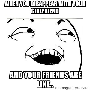 Yeah....Sure - WHEN YOU DISAPPEAR WITH YOUR GIRLFRIEND  AND YOUR FRIENDS ARE LIKE..