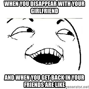 Yeah....Sure - WHEN YOU DISAPPEAR WITH YOUR GIRLFRIEND AND WHEN YOU GET BACK IN YOUR FRIENDS ARE LIKE