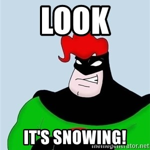 Obvious. Captain Obvious - Look It's snowing!