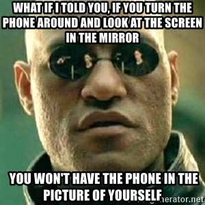what if i told you matri - What if i told you, IF YOU TURN THE PHONE AROUND AND LOOK AT THE SCREEN IN THE MIRROR  you won't have the phone in the picture of yourself