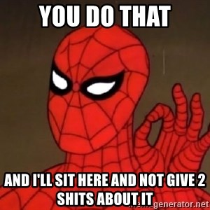Spiderman Approves - you do that and i'll sit here and not give 2 shits about it