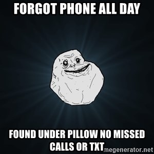 Forever Alone - Forgot phone all day found under pillow no missed calls or txt