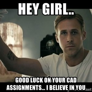 ryan gosling hey girl - hey girl.. good luck on your cad assignments... i believe in you
