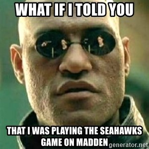 what if i told you matri - What if i told you that i was playing the seahawks game on madden