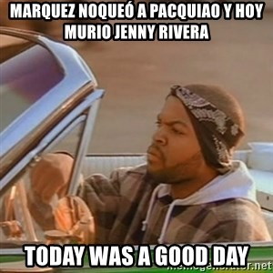 Good Day Ice Cube - marquez noqueó a pacquiao y hoy murio jenny rivera today was a good day