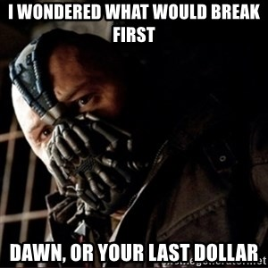 Bane Permission to Die - I wondered what would break first dawn, or your last dollar