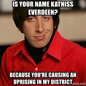 Howard Wolowitz - is your name katniss everdeen? because you're causing an uprising in my district