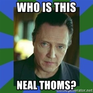 In Christopher Walken Voice - Who is this neal Thoms?