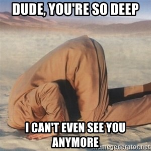you're so deep - Dude, you're so deep I can't even see you anymore