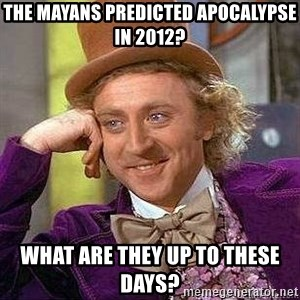 Willy Wonka - the mayans predicted apocalypse in 2012? what are they up to these days?