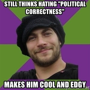 "Anti Social Justice Aaron - Still thinks hating ""Political Correctness"" Makes Him Cool and Edgy"