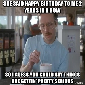 I guess you could say things are getting pretty serious - She said happy birthday to me 2 years in a row So i guess you could say things are gettin' pretty serious