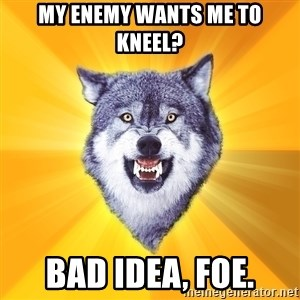 Courage Wolf - My enemy wants me to kneel? Bad idea, foe.