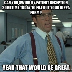 Yeah that'd be great... - Can you swing by patient reception sometime today to fill out your hippa form? yeah that would be great