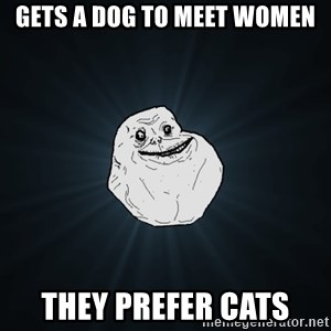 Forever Alone - gets a dog to meet women they prefer cats