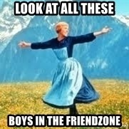 Look at all these - look at all these boys in the friendzone