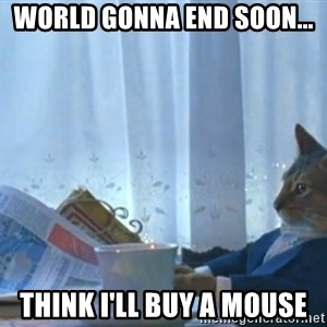 Sophisticated Cat - World gonna end soon... think i'll buy a mouse
