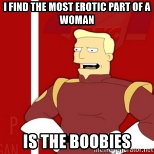 Zapp Brannigan - I find the most erotic part of a woman is the boobies