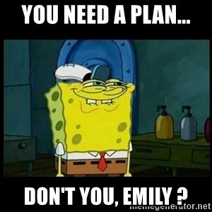 Don't you, Squidward? - you need a plan... don't you, emily ?