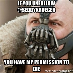 Bane - IF YOU UNFOLLOW @SEDDYKRUEGER YOU HAVE MY PERMISSION TO DIE