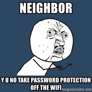 Y U No - neighbor y u no take password protection off the wifi