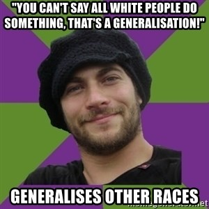 "Anti Social Justice Aaron - ""YOu can't say all white people do something, that's a generalisation!"" Generalises other races"