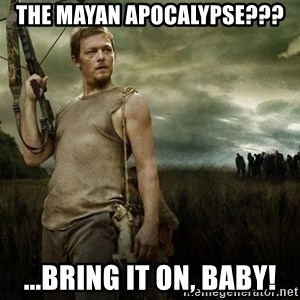 Daryl Dixon - The Mayan Apocalypse??? ...Bring it on, baby!