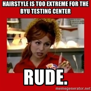 Bonquiqui - Hairstyle is too extreme for the BYU testing center Rude.